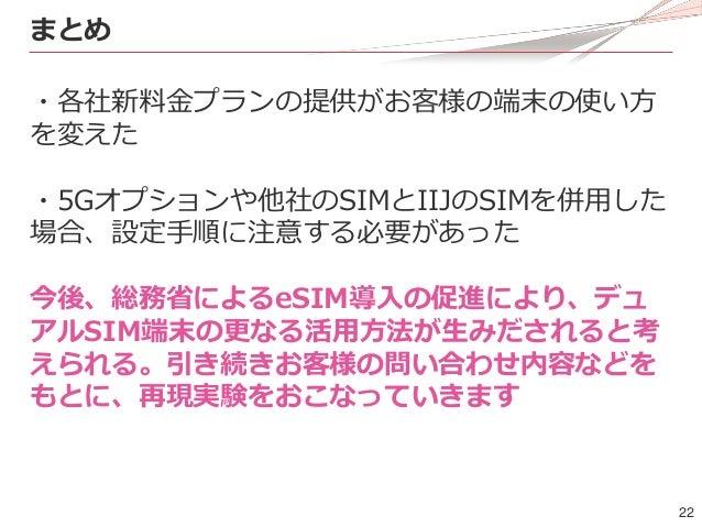 22 まとめ ・各社新料金プランの提供がお客様の端末の使い方 を変えた ・5Gオプションや他社のSIMとIIJのSIMを併用した 場合、設定手順に注意する必要があった 今後、総務省によるeSIM導入の促進により、デュ アルSIM端末の更なる活用...