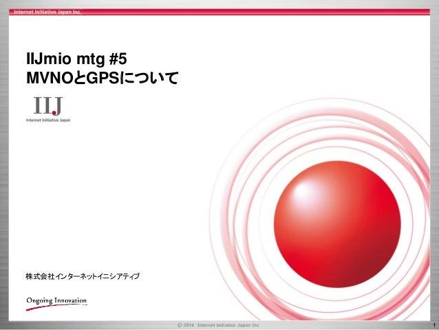 1  IIJmiomtg#5  MVNOとGPSについて  株式会社インターネットイニシアティブ