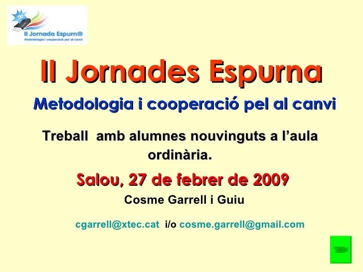 II Jornades Espurna Salou, 27 de febrer de 2009 Treball  amb alumnes nouvinguts a l'aula ordinària . Cosme Garrell i Guiu ...