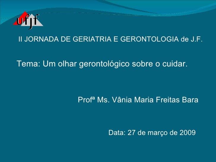Profª Ms. Vânia Maria Freitas Bara Data: 27 de março de 2009 II JORNADA DE GERIATRIA E GERONTOLOGIA de J.F. Tema: Um olhar...