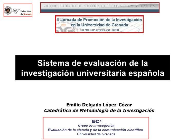 Sistema de evaluación de la investigación universitaria española Emilio Delgado López-Cózar Catedrático de Metodología de ...