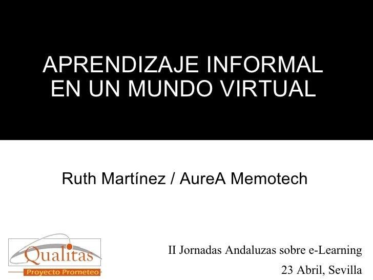APRENDIZAJE INFORMAL EN UN MUNDO VIRTUAL Ruth Martínez / AureA Memotech II Jornadas Andaluzas sobre e-Learning 23 Abril, S...