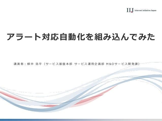 アラート対応自動化を組み込んでみた 講 演 者 : 柳 井 浩 平 ( サ ー ビ ス 基 盤 本 部 サ ー ビ ス 運 用 企 画 部 M & O サ ー ビ ス 開 発 課 )