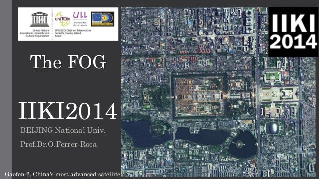 IIKI2014  BEIJING National Univ.  Prof.Dr.O.Ferrer-Roca  Gaofen-2, China's most advanced satelliteTheFOG  IIKI2014-Beijing...