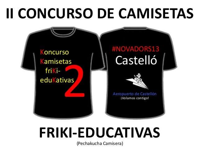 II CONCURSO DE CAMISETASFRIKI-EDUCATIVAS(Pechakucha Camisera)2KoncursoKamisetasfriKi-eduKativas#NOVADORS13CastellóAeropuer...
