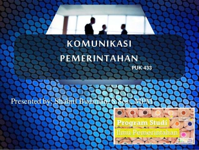 KOMUNIKASI PEMERINTAHAN Presented by: Shahril Budiman. S.Sos., MPM PUK 433