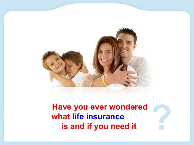 Have you ever wondered what life insurance is and if you need it ?