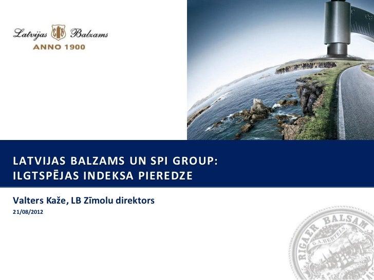 LATVIJAS BALZAMS UN SPI GROUP:ILGTSPĒJAS INDEKSA PIEREDZEValters Kaže, LB Zīmolu direktors21/08/2012