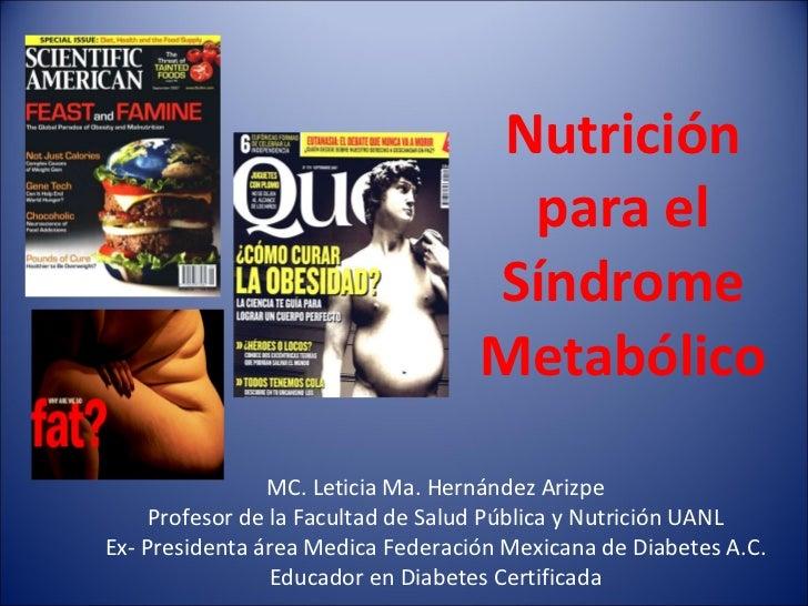 Nutrición para el Síndrome Metabólico MC. Leticia Ma. Hernández Arizpe Profesor de la Facultad de Salud Pública y Nutrició...