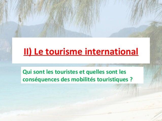 II) Le tourisme internationalQui sont les touristes et quelles sont lesconséquences des mobilités touristiques ?