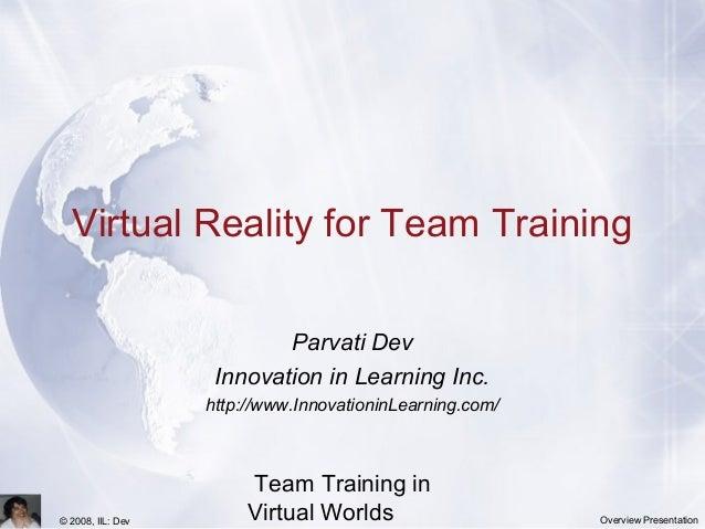 Team Training in Virtual Worlds© 2008, IIL: Dev Overview Presentation Virtual Reality for Team Training Parvati Dev Innova...