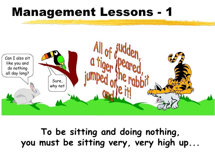 Management Lessons - 1 Sure, why not All of a sudden, a tiger appeared, jumped on the rabbit and ate it! To be sitting and...