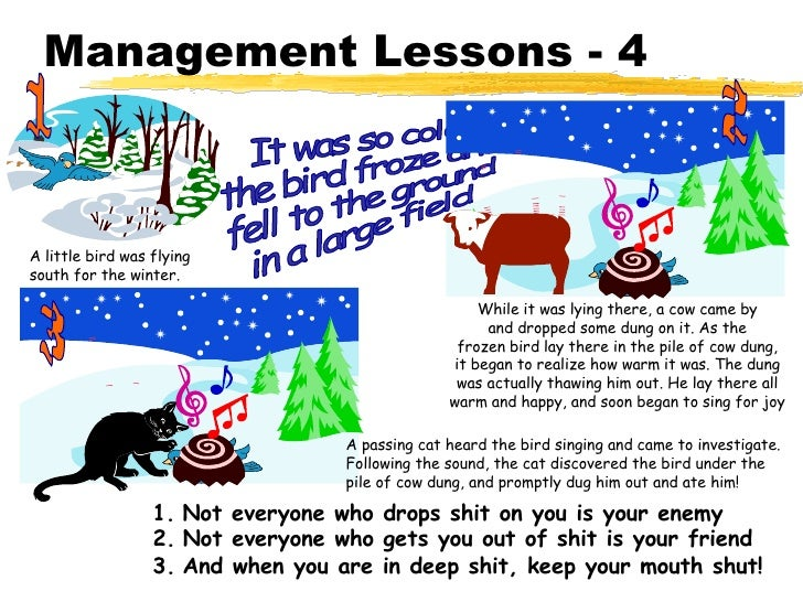 Management Lessons - 4 It was so cold, the bird froze and fell to the ground in a large field 1. Not everyone who drops sh...