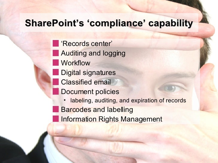 SharePoint's 'compliance' capability <ul><li>' Records center' </li></ul><ul><li>Auditing and logging </li></ul><ul><li>Wo...