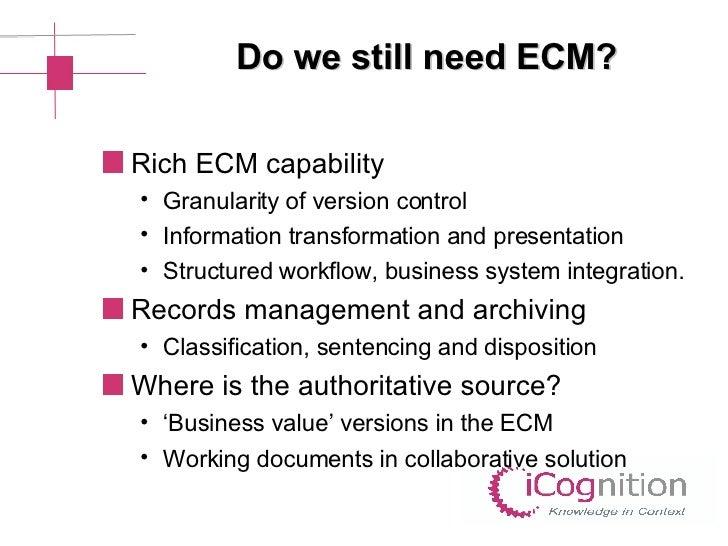 Do we still need ECM? <ul><li>Rich ECM capability </li></ul><ul><ul><li>Granularity of version control </li></ul></ul><ul>...