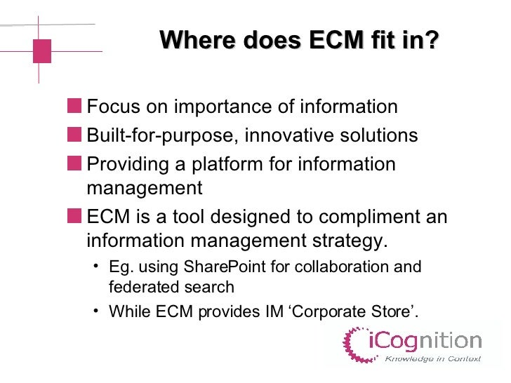 Where does ECM fit in? <ul><li>Focus on importance of information  </li></ul><ul><li>Built-for-purpose, innovative solutio...