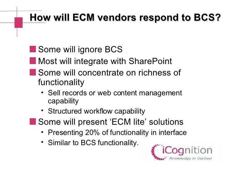 How will ECM vendors respond to BCS? <ul><li>Some will ignore BCS </li></ul><ul><li>Most will integrate with SharePoint </...