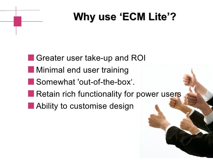 Why use 'ECM Lite'? <ul><li>Greater user take-up and ROI  </li></ul><ul><li>Minimal end user training </li></ul><ul><li>So...
