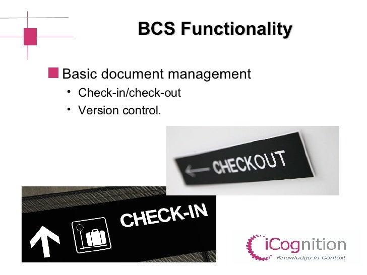 BCS Functionality <ul><li>Basic document management  </li></ul><ul><ul><li>Check-in/check-out </li></ul></ul><ul><ul><li>V...