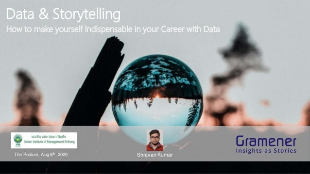 Data & Storytelling Shravan KumarThe Podium, Aug 8th, 2020 How to make yourself Indispensable in your Career with Data