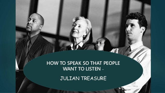 HOW TO SPEAK SO THAT PEOPLE WANT TO LISTEN – JULIAN TREASURE
