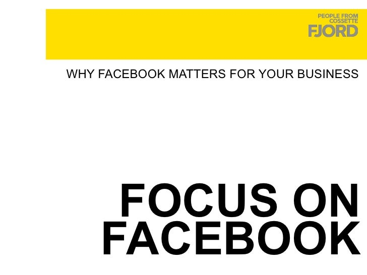 FOCUS ON FACEBOOK WHY FACEBOOK MATTERS FOR YOUR BUSINESS