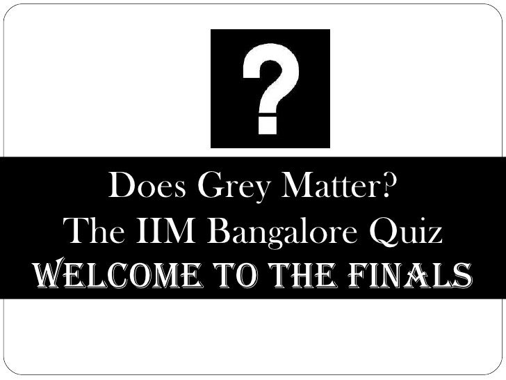 Does Grey Matter? The IIM Bangalore Quiz Welcome to the Finals
