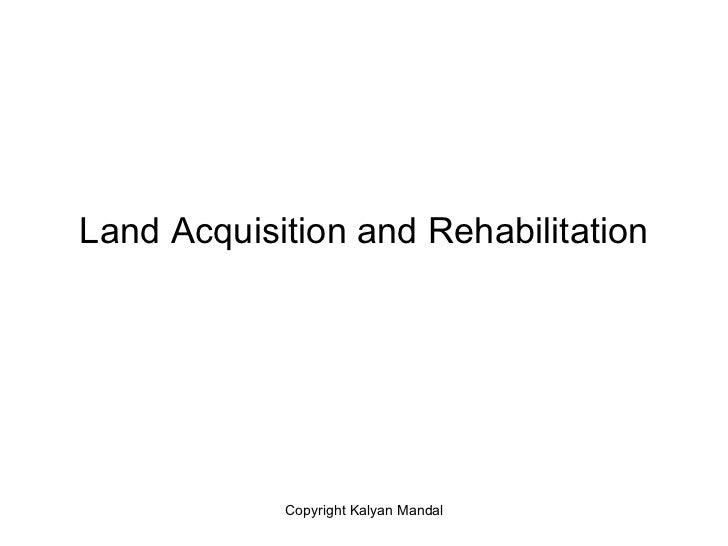 Land Acquisition and Rehabilitation            Copyright Kalyan Mandal