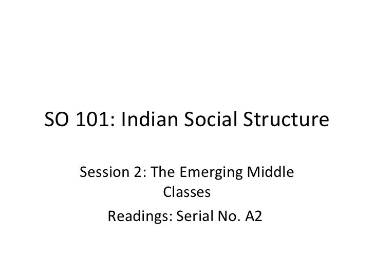 SO 101: Indian Social Structure   Session 2: The Emerging Middle                Classes       Readings: Serial No. A2