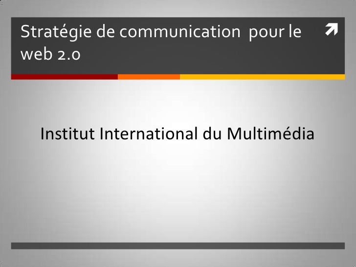 Stratégie de communication  pour le web 2.0 Institut International du Multimédia