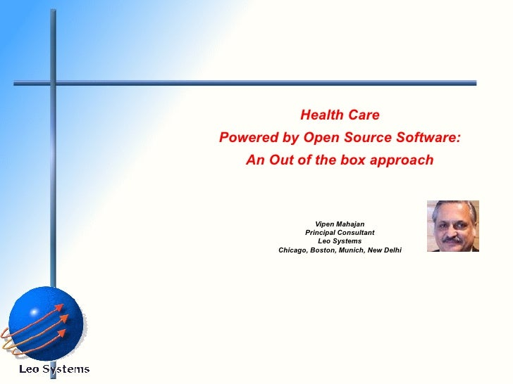 Health Care Powered by Open Source Software: An Out of the box approach Vipen Mahajan Principal Consultant Leo Systems Chi...