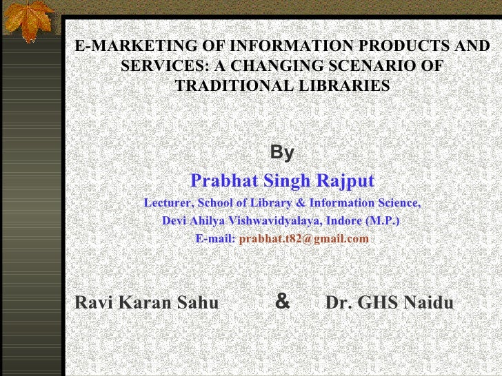 E-MARKETING OF INFORMATION PRODUCTS AND SERVICES: A CHANGING SCENARIO OF TRADITIONAL LIBRARIES <ul><li>By </li></ul><ul><l...