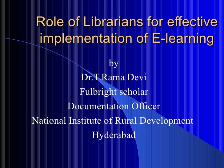 Role of Librarians for effective implementation of E-learning by Dr.T.Rama Devi Fulbright scholar Documentation Officer Na...
