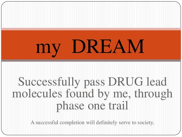 my DREAM Successfully pass DRUG leadmolecules found by me, through        phase one trail   A successful completion will d...
