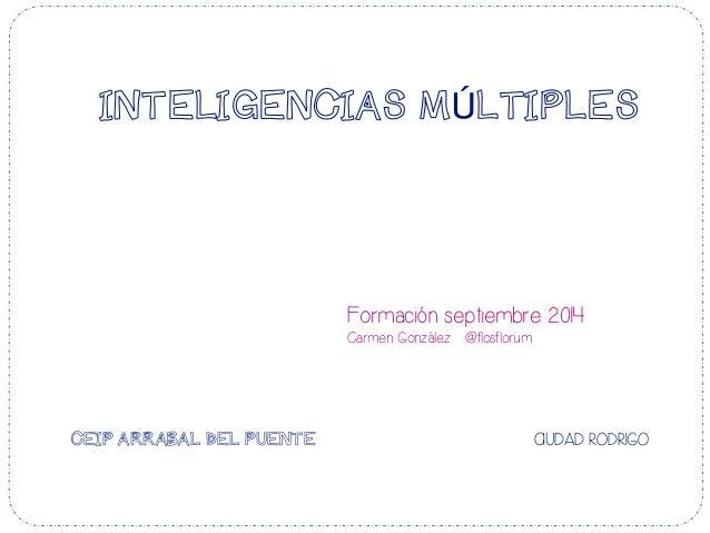 INTELIGENCIAS MÚLTIPLES Formación septiembre 2014 Carmen González @flosflorum CEIP ARRABAL DEL PUENTE CIUDAD RODRIGO    ...