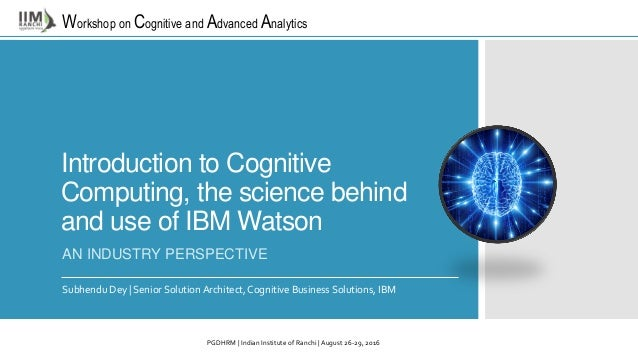 Workshop on Cognitive and Advanced Analytics Introduction to Cognitive Computing, the science behind and use of IBM Watson...
