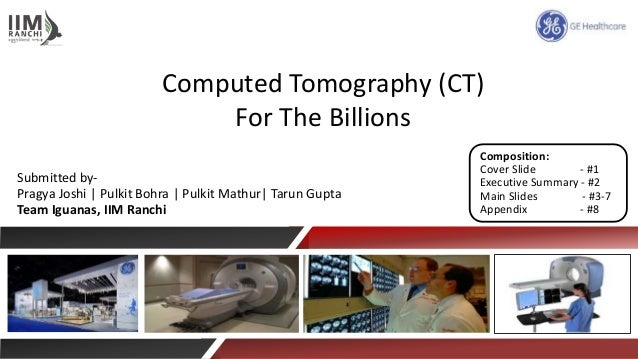 Computed Tomography (CT) For The Billions Submitted by- Pragya Joshi | Pulkit Bohra | Pulkit Mathur| Tarun Gupta Team Igua...