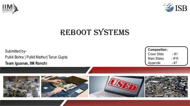 Reboot Systems Submitted by- Pulkit Bohra | Pulkit Mathur| Tarun Gupta Team Iguanas, IIM Ranchi Composition: Cover Slide -...