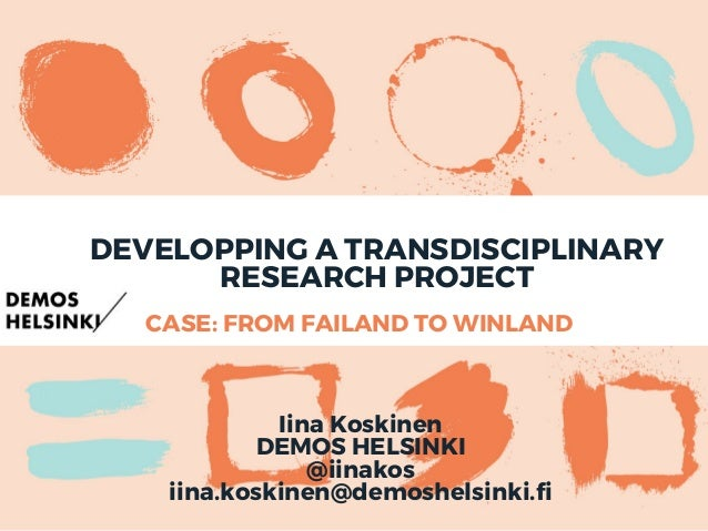 CASE: FROM FAILAND TO WINLAND DEVELOPPING A TRANSDISCIPLINARY RESEARCH PROJECT Iina Koskinen DEMOS HELSINKI @iinakos iina....