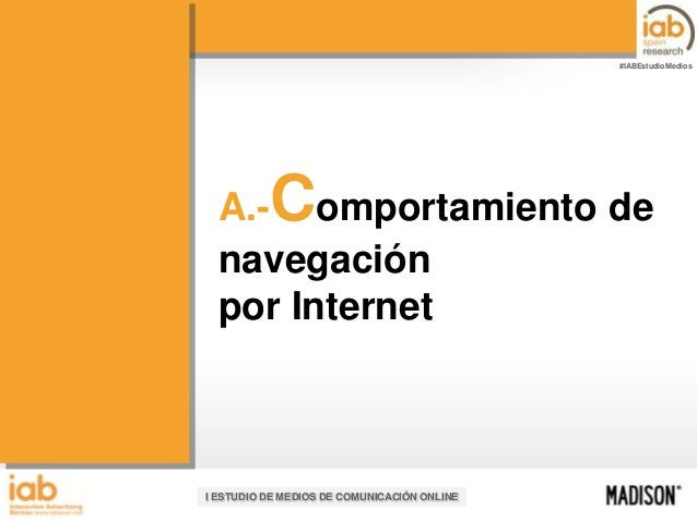 #IABEstudioMedios  C  A.- omportamiento de navegación por Internet  I ESTUDIO DE MEDIOS DE COMUNICACIÓN ONLINE