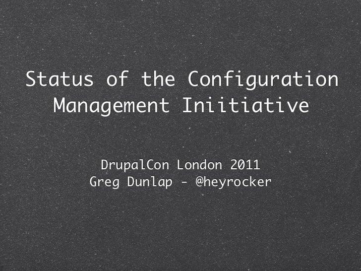 Status of the Configuration   Management Iniitiative       DrupalCon London 2011     Greg Dunlap - @heyrocker