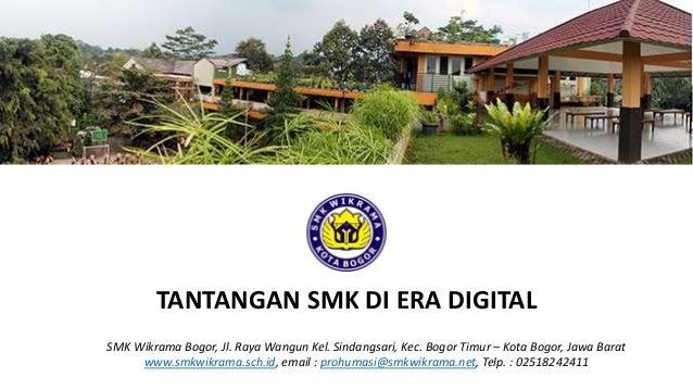 TANTANGAN SMK DI ERA DIGITAL SMK Wikrama Bogor, Jl. Raya Wangun Kel. Sindangsari, Kec. Bogor Timur – Kota Bogor, Jawa Bara...