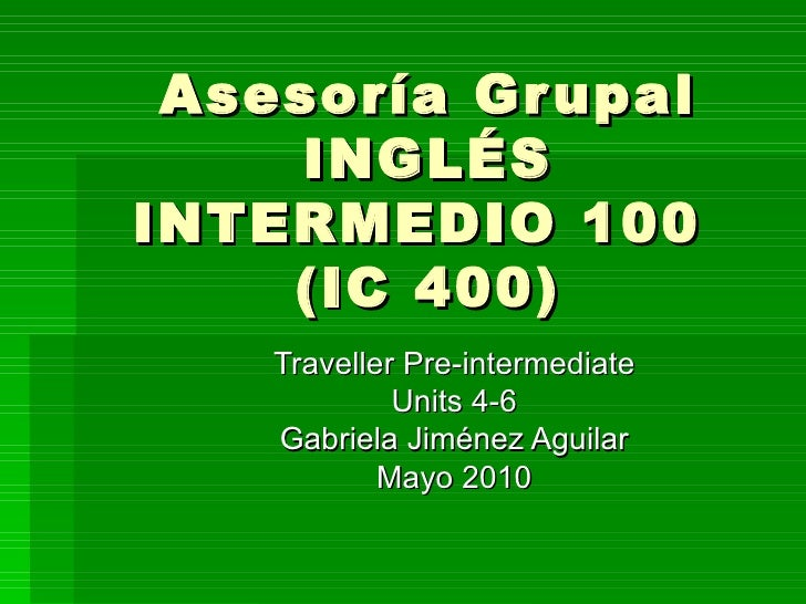 Asesoría Grupal INGLÉS INTERMEDIO 100  (IC 400)   Traveller Pre-intermediate Units 4-6 Gabriela Jiménez Aguilar Mayo 2010
