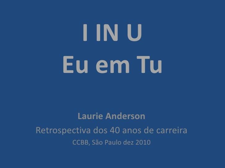 I IN UEu em Tu<br />Laurie Anderson<br />Retrospectiva dos 40 anos de carreira<br />CCBB, São Paulo dez 2010<br />