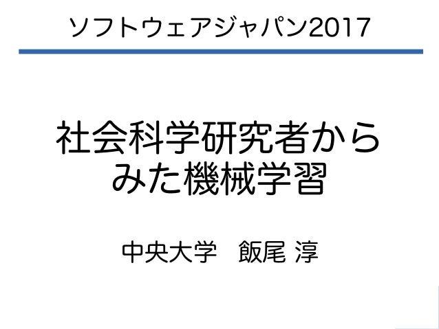 社会科学研究者から みた機械学習 ソフトウェアジャパン2017 中央大学 飯尾 淳