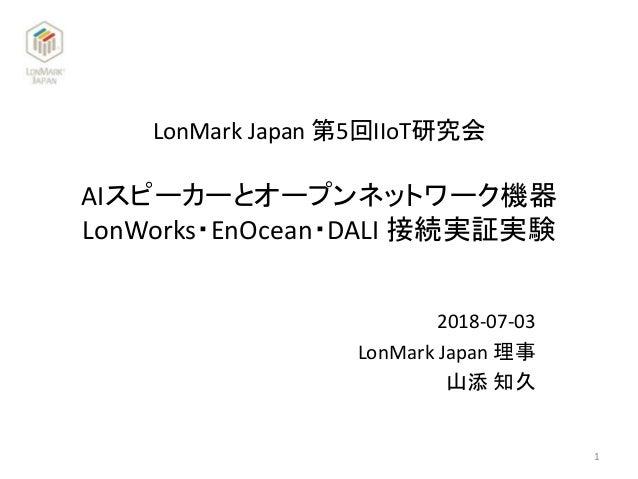 LonMark Japan 第5回IIoT研究会 2018-07-03 LonMark Japan 理事 山添 知久 AIスピーカーとオープンネットワーク機器 LonWorks・EnOcean・DALI 接続実証実験 1