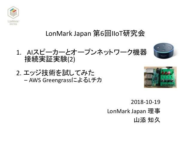 LonMark Japan 第6回IIoT研究会 2018-10-19 LonMark Japan 理事 山添 知久 1. AIスピーカーとオープンネットワーク機器 接続実証実験(2) 2. エッジ技術を試してみた – AWS Greengra...