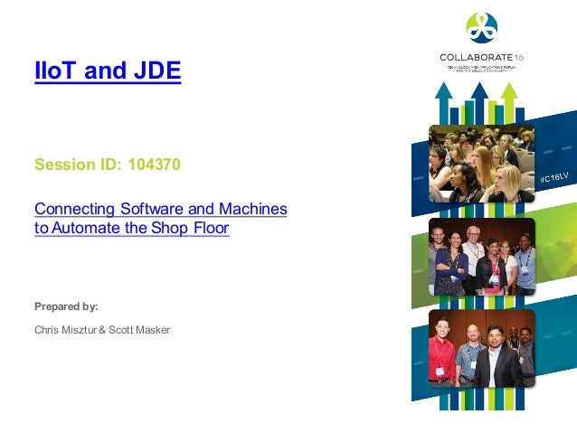 Session ID: Prepared by: IIoT and JDE Connecting Software and Machines to Automate the Shop Floor 104370 Chris Misztur & S...
