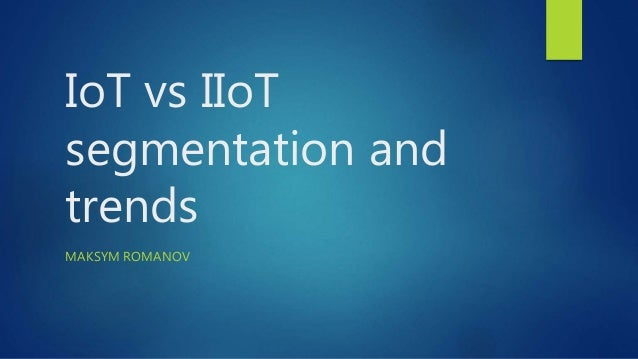 IoT vs IIoT segmentation and trends MAKSYM ROMANOV