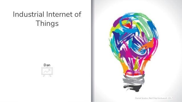 Industrial Internet of Things Dan Daniel Sexton, Red Chip Ventures� 2017